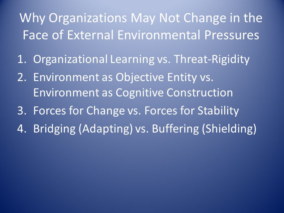 Why Organizations May Not Change in the Face of External Environmental Pressures 1.Organizational Learning vs. Threat-Rigidity 2.Environment as Object