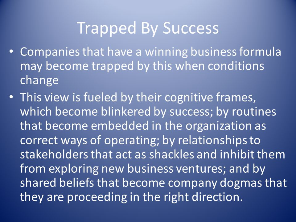 Trapped By Success Companies that have a winning business formula may become trapped by this when conditions change This view is fueled by their cogni