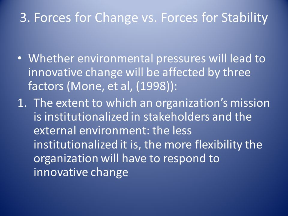 3. Forces for Change vs. Forces for Stability Whether environmental pressures will lead to innovative change will be affected by three factors (Mone,