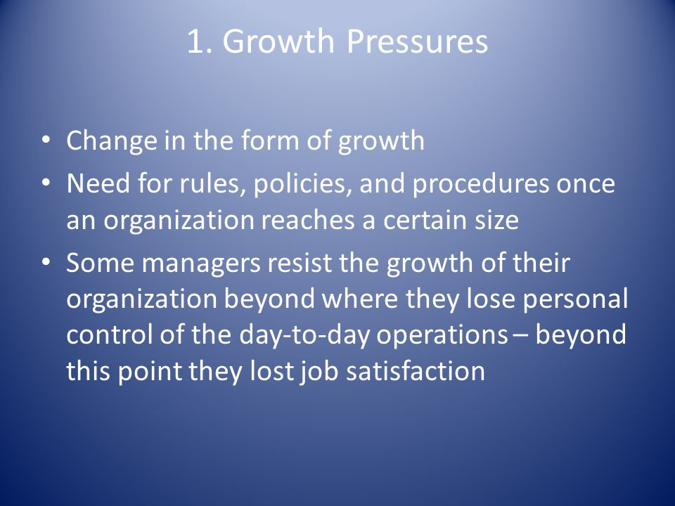 1. Growth Pressures Change in the form of growth Need for rules, policies, and procedures once an organization reaches a certain size Some managers re