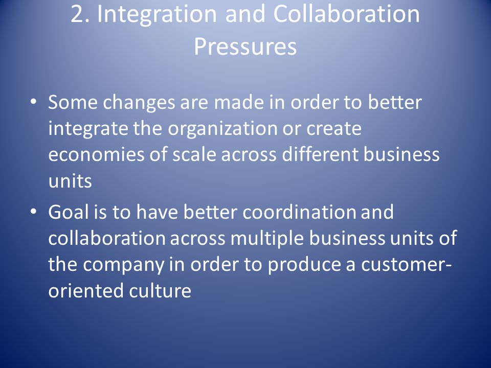 2. Integration and Collaboration Pressures Some changes are made in order to better integrate the organization or create economies of scale across dif