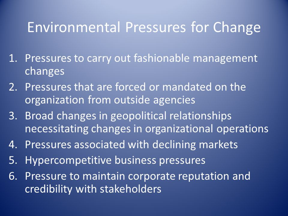 Environmental Pressures for Change 1.Pressures to carry out fashionable management changes 2.Pressures that are forced or mandated on the organization