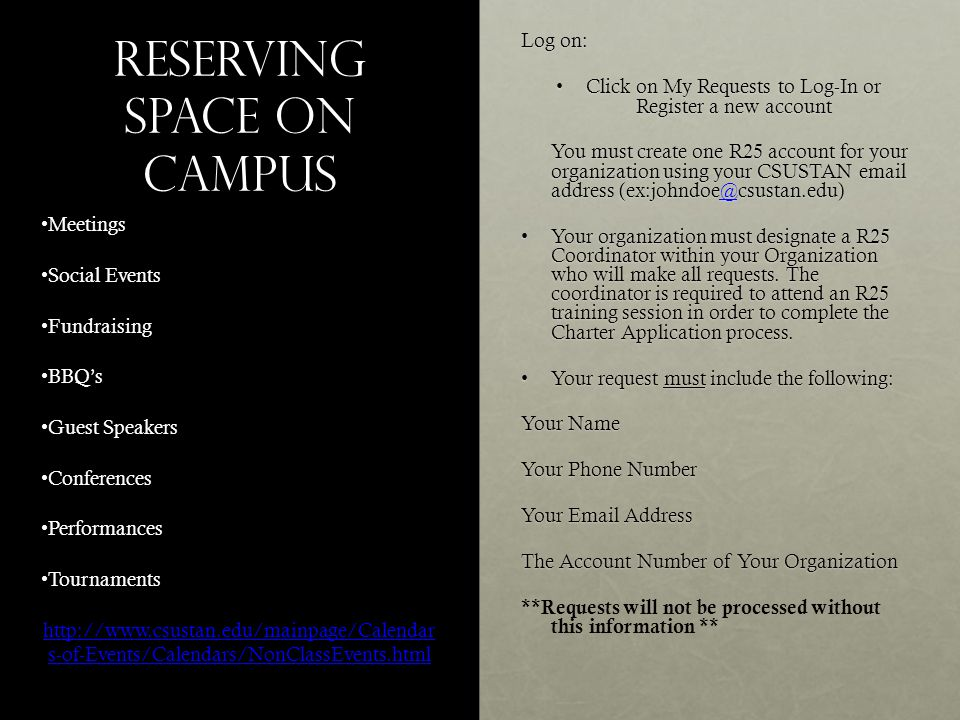 Reserving Space on campus Log on: Click on My Requests to Log-In or Register a new accountClick on My Requests to Log-In or Register a new account You must create one R25 account for your organization using your CSUSTAN email address (ex:johndoe@csustan.edu) @ Your organization must designate a R25 Coordinator within your Organization who will make all requests.