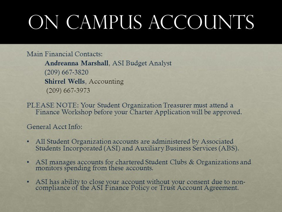 On Campus Accounts Main Financial Contacts: Andreanna Marshall, ASI Budget Analyst (209) 667-3820 Accounting Shirrel Wells, Accounting (209) 667-3973 (209) 667-3973 PLEASE NOTE: Your Student Organization Treasurer must attend a Finance Workshop before your Charter Application will be approved.