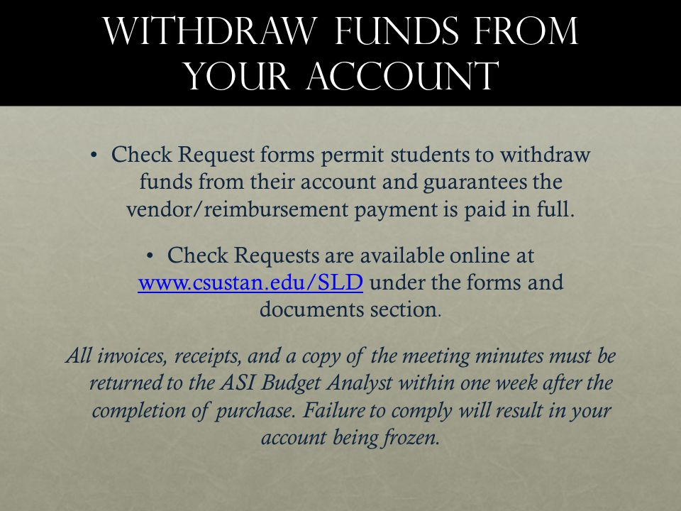 Withdraw funds from your account Check Request forms permit students to withdraw funds from their account and guarantees the vendor/reimbursement payment is paid in full.