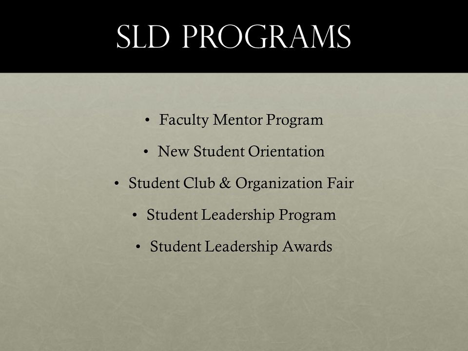 SLD Programs Faculty Mentor ProgramFaculty Mentor Program New Student OrientationNew Student Orientation Student Club & Organization FairStudent Club & Organization Fair Student Leadership ProgramStudent Leadership Program Student Leadership AwardsStudent Leadership Awards