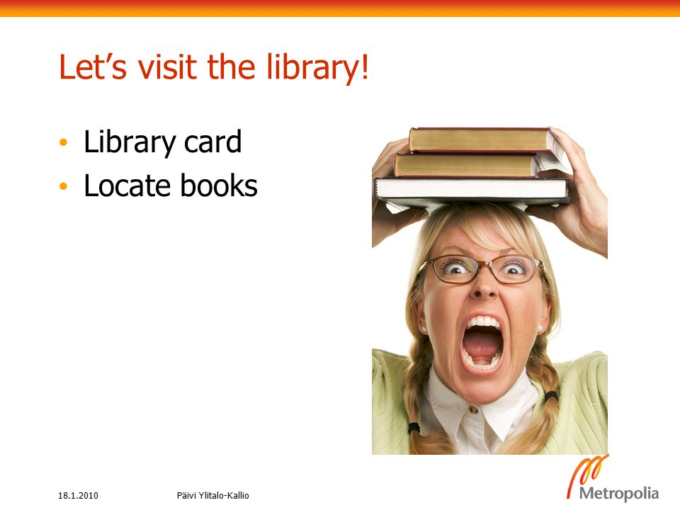 18.1.2010Päivi Ylitalo-Kallio Let's visit the library! Library card Locate books