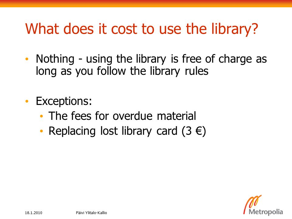 18.1.2010Päivi Ylitalo-Kallio Additional services Copying cards Rechargeable card, see price list in the library and on the web Printers Use is free of charge, bring your own papers 1 black & white laser 2 scanners