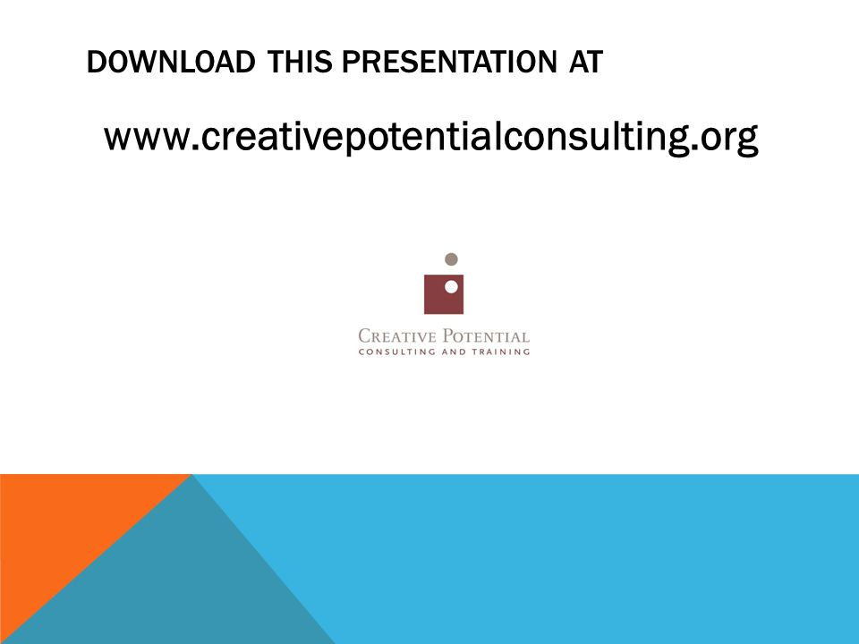 DOWNLOAD THIS PRESENTATION AT www.creativepotentialconsulting.org