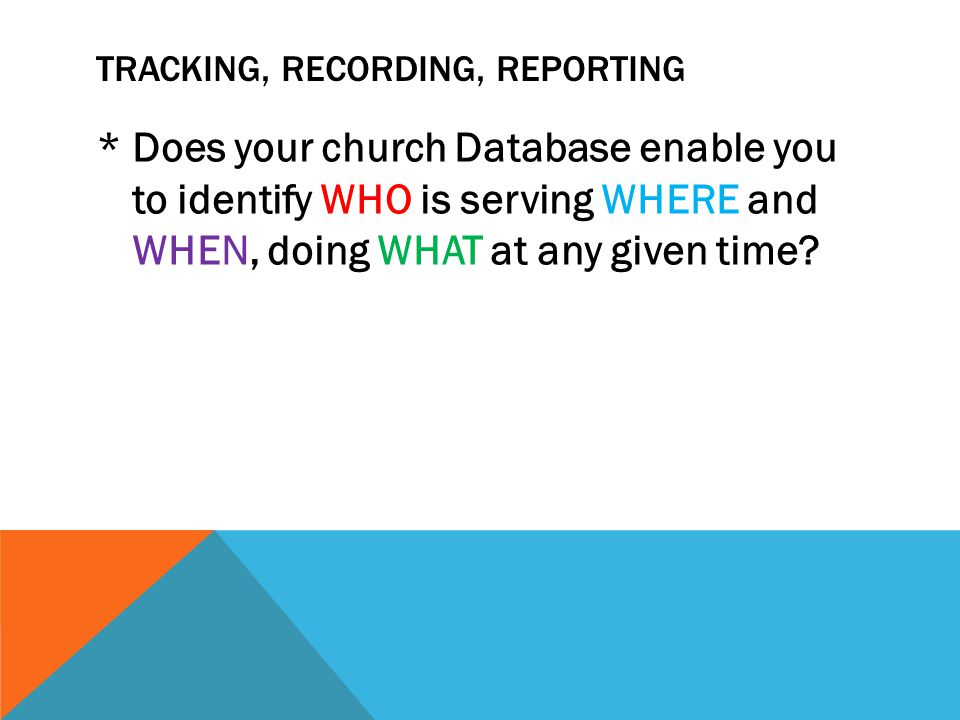 TRACKING, RECORDING, REPORTING * Does your church Database enable you to identify WHO is serving WHERE and WHEN, doing WHAT at any given time