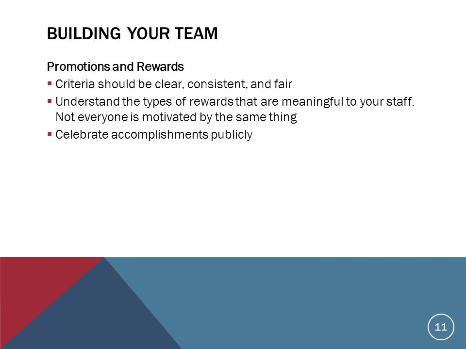 BUILDING YOUR TEAM Promotions and Rewards  Criteria should be clear, consistent, and fair  Understand the types of rewards that are meaningful to your staff.