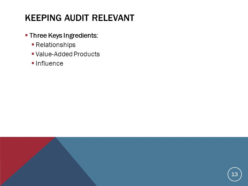 KEEPING AUDIT RELEVANT  Three Keys Ingredients:  Relationships  Value-Added Products  Influence 13