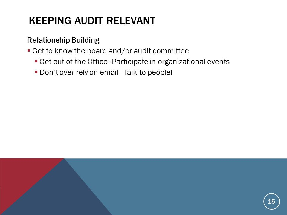 KEEPING AUDIT RELEVANT Relationship Building  Get to know the board and/or audit committee  Get out of the Office--Participate in organizational events  Don't over-rely on email—Talk to people.