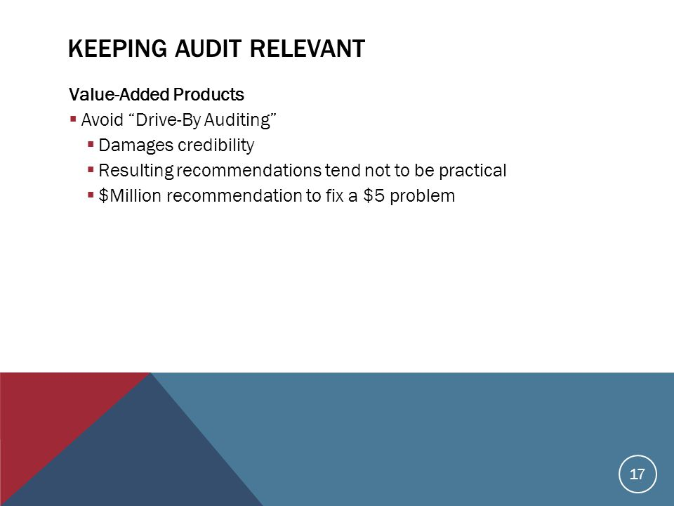 KEEPING AUDIT RELEVANT Value-Added Products  Avoid Drive-By Auditing  Damages credibility  Resulting recommendations tend not to be practical  $Million recommendation to fix a $5 problem 17