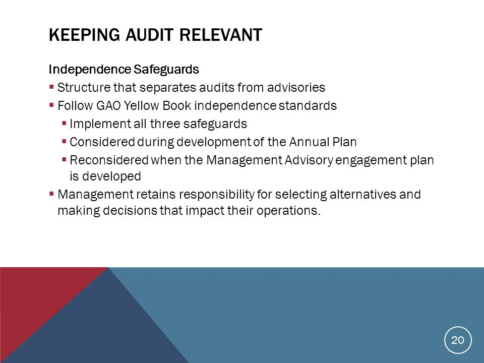 KEEPING AUDIT RELEVANT Independence Safeguards  Structure that separates audits from advisories  Follow GAO Yellow Book independence standards  Implement all three safeguards  Considered during development of the Annual Plan  Reconsidered when the Management Advisory engagement plan is developed  Management retains responsibility for selecting alternatives and making decisions that impact their operations.