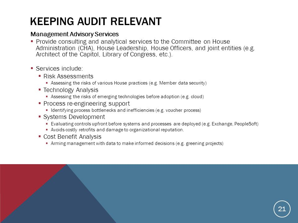 KEEPING AUDIT RELEVANT Management Advisory Services  Provide consulting and analytical services to the Committee on House Administration (CHA), House Leadership, House Officers, and joint entities (e.g.