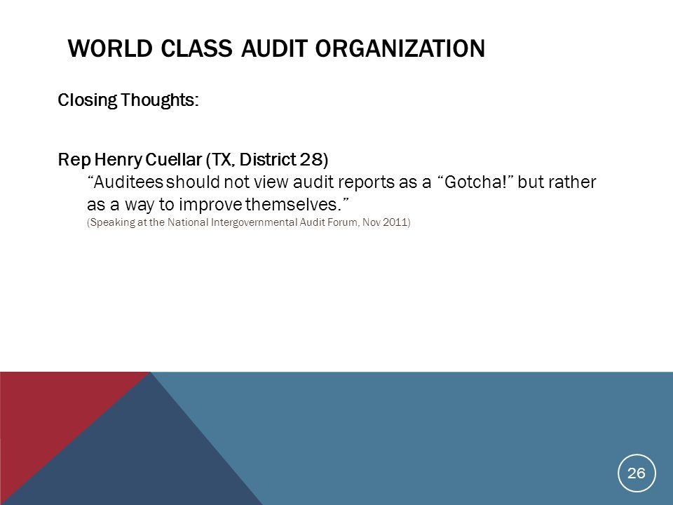 WORLD CLASS AUDIT ORGANIZATION Closing Thoughts: Rep Henry Cuellar (TX, District 28) Auditees should not view audit reports as a Gotcha! but rather as a way to improve themselves. (Speaking at the National Intergovernmental Audit Forum, Nov 2011) 26