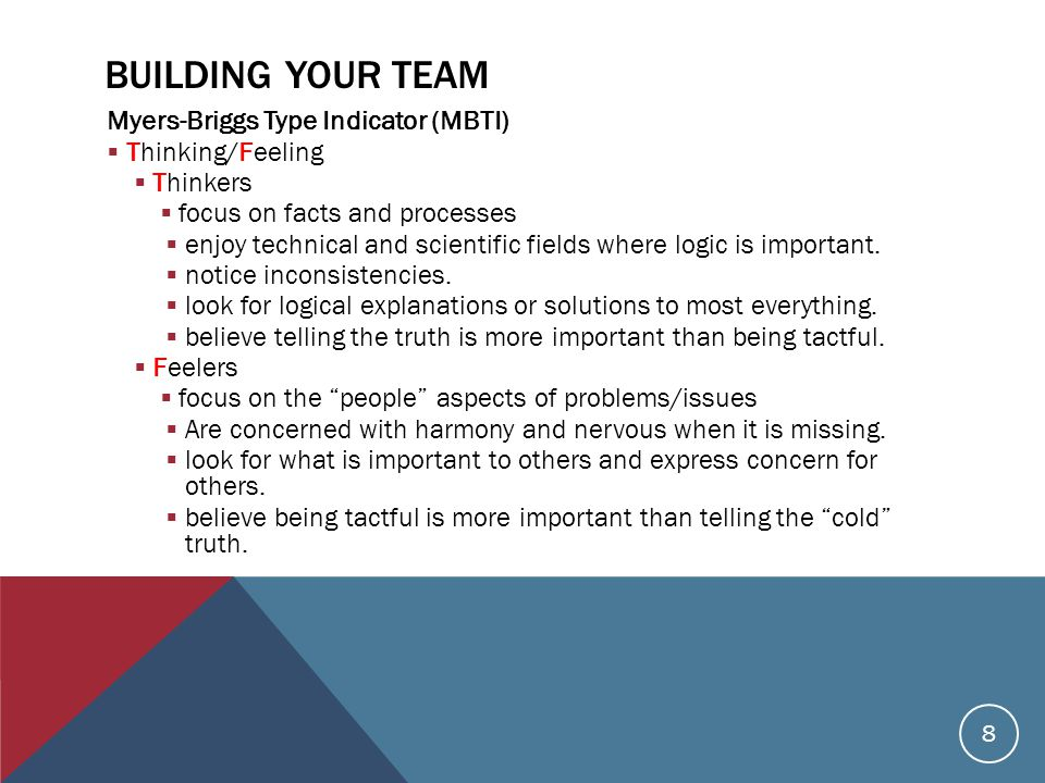 BUILDING YOUR TEAM Myers-Briggs Type Indicator (MBTI)  Thinking/Feeling  Thinkers  focus on facts and processes  enjoy technical and scientific fields where logic is important.