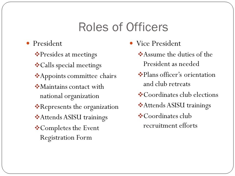 Roles of Officers President  Presides at meetings  Calls special meetings  Appoints committee chairs  Maintains contact with national organization  Represents the organization  Attends ASISU trainings  Completes the Event Registration Form Vice President  Assume the duties of the President as needed  Plans officer's orientation and club retreats  Coordinates club elections  Attends ASISU trainings  Coordinates club recruitment efforts