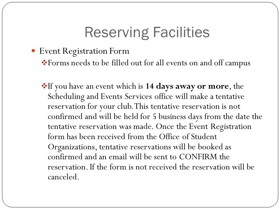 Reserving Facilities Event Registration Form  Forms needs to be filled out for all events on and off campus  If you have an event which is 14 days away or more, the Scheduling and Events Services office will make a tentative reservation for your club.