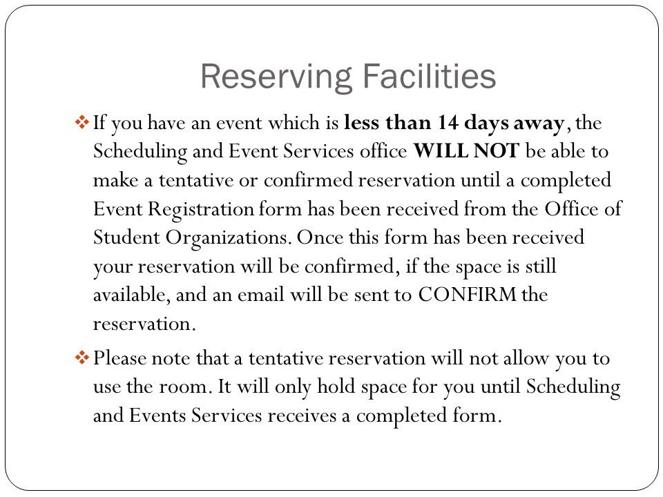 Reserving Facilities  If you have an event which is less than 14 days away, the Scheduling and Event Services office WILL NOT be able to make a tentative or confirmed reservation until a completed Event Registration form has been received from the Office of Student Organizations.