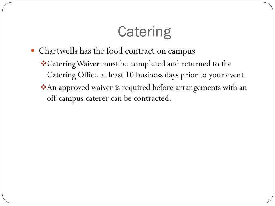 Catering Chartwells has the food contract on campus  Catering Waiver must be completed and returned to the Catering Office at least 10 business days prior to your event.