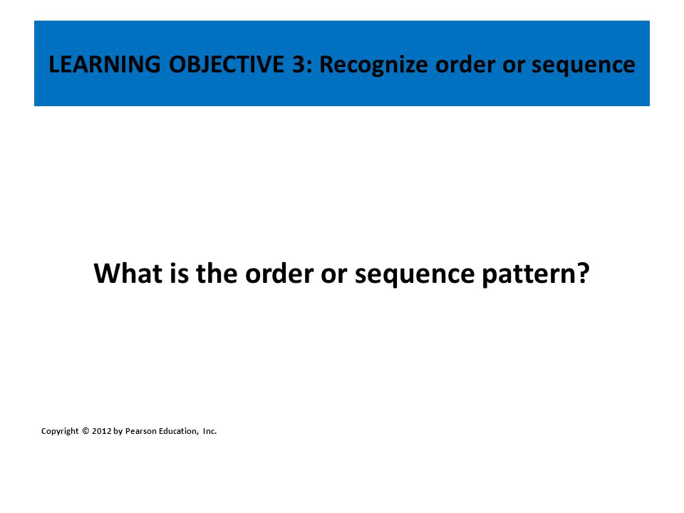 LEARNING OBJECTIVE 3: Recognize order or sequence What is the order or sequence pattern? Copyright © 2012 by Pearson Education, Inc.