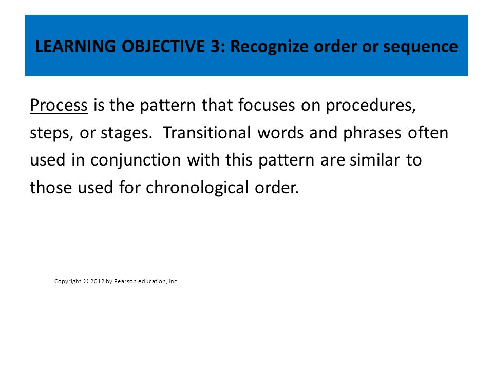 LEARNING OBJECTIVE 3: Recognize order or sequence Process is the pattern that focuses on procedures, steps, or stages. Transitional words and phrases