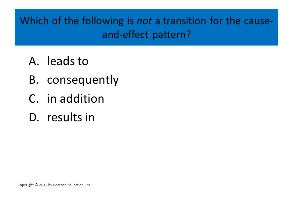 Which of the following is not a transition for the cause- and-effect pattern? A.leads to B.consequently C.in addition D.results in Copyright © 2012 by
