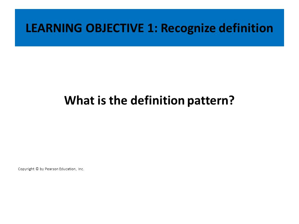LEARNING OBJECTIVE 1: Recognize definition What is the definition pattern? Copyright © by Pearson Education, Inc.
