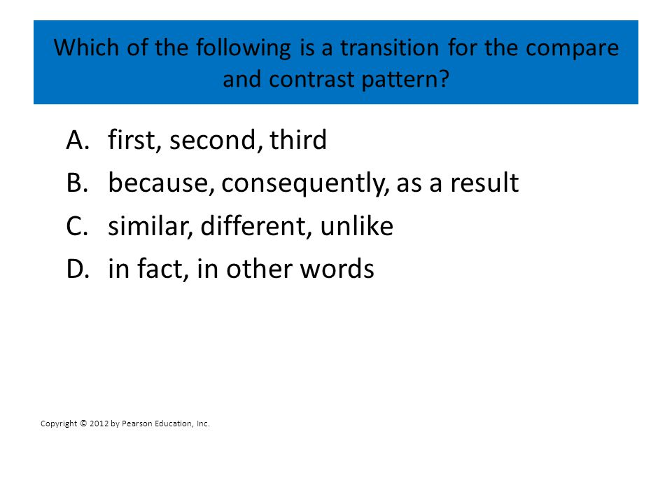 Which of the following is a transition for the compare and contrast pattern? A.first, second, third B.because, consequently, as a result C.similar, di