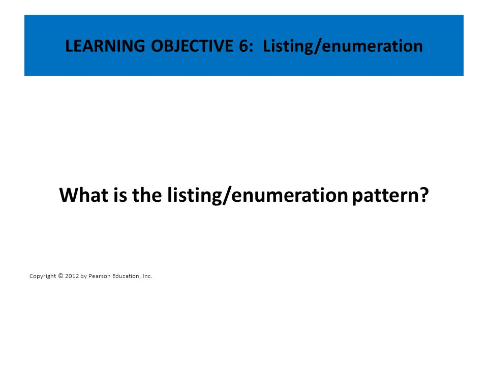 LEARNING OBJECTIVE 6: Listing/enumeration What is the listing/enumeration pattern? Copyright © 2012 by Pearson Education, Inc.
