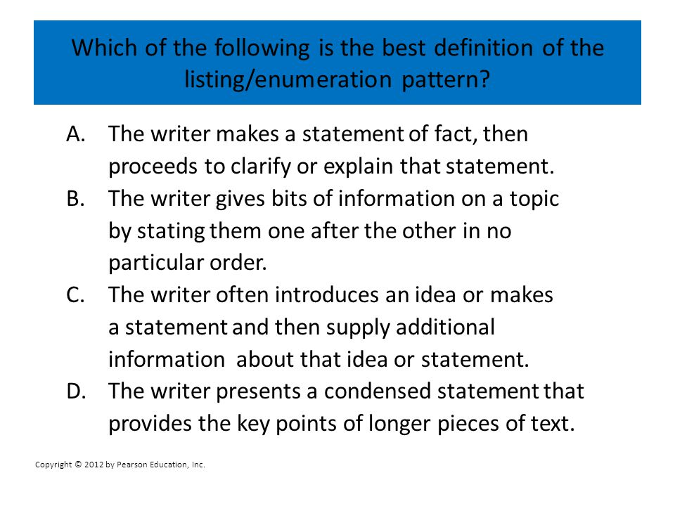 Which of the following is the best definition of the listing/enumeration pattern? A.The writer makes a statement of fact, then proceeds to clarify or