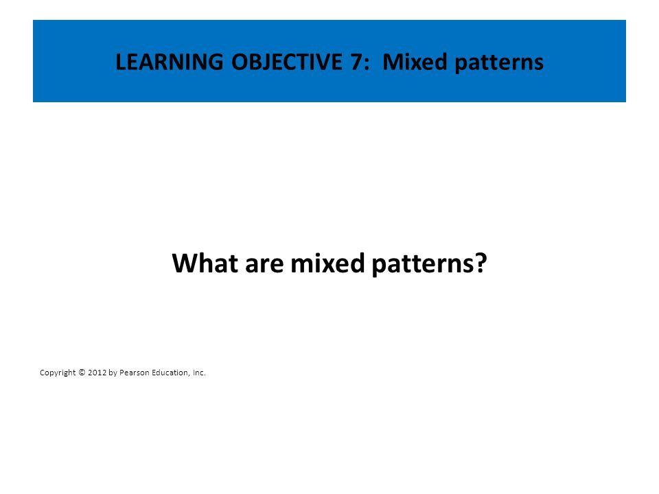 LEARNING OBJECTIVE 7: Mixed patterns What are mixed patterns? Copyright © 2012 by Pearson Education, Inc.