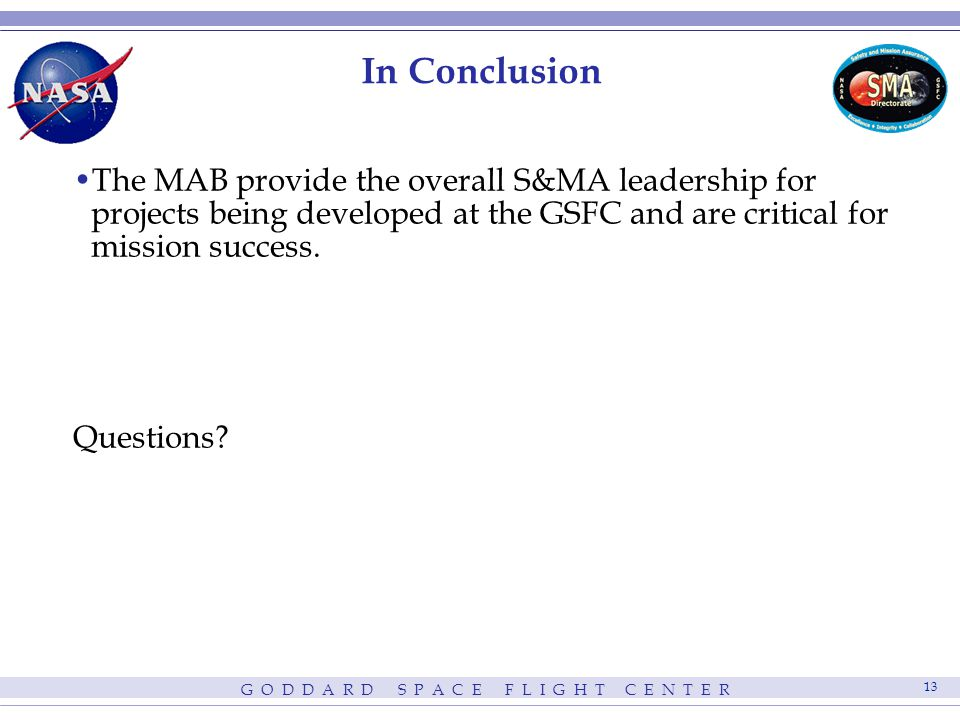 G O D D A R D S P A C E F L I G H T C E N T E R 13 In Conclusion The MAB provide the overall S&MA leadership for projects being developed at the GSFC and are critical for mission success.