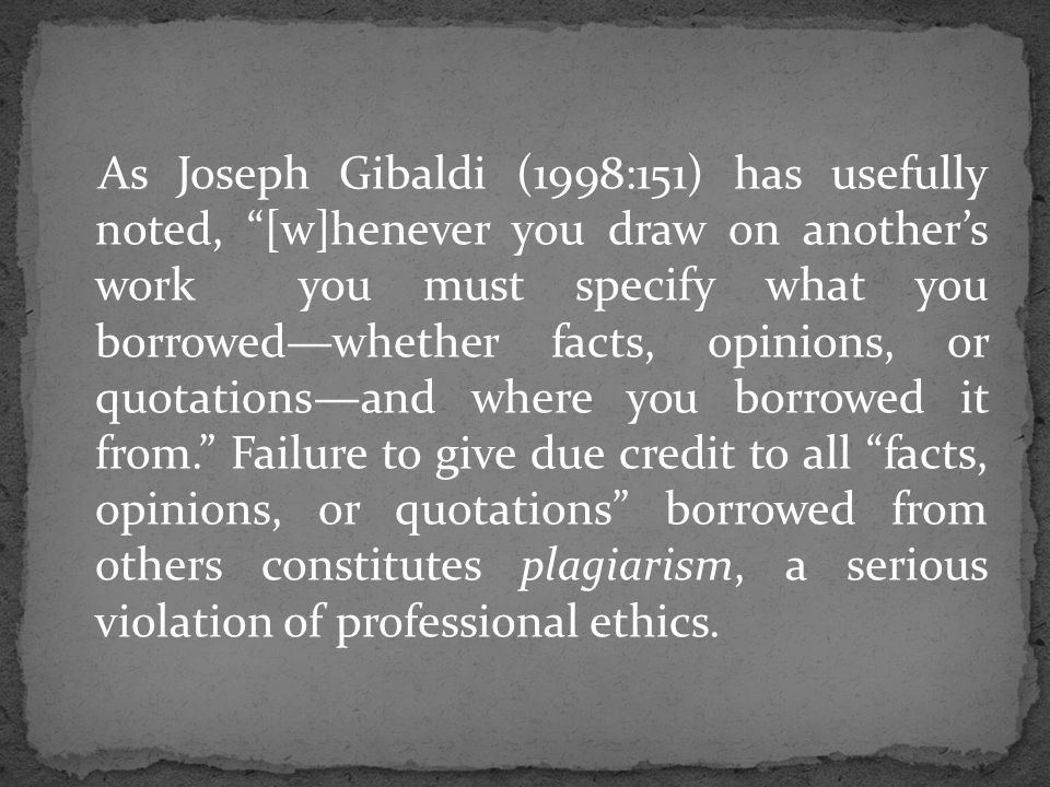 As Joseph Gibaldi (1998:151) has usefully noted, [w]henever you draw on another's work you must specify what you borrowed—whether facts, opinions, or quotations—and where you borrowed it from. Failure to give due credit to all facts, opinions, or quotations borrowed from others constitutes plagiarism, a serious violation of professional ethics.