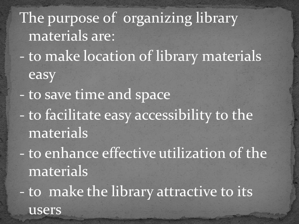 The purpose of organizing library materials are: - to make location of library materials easy - to save time and space - to facilitate easy accessibility to the materials - to enhance effective utilization of the materials - to make the library attractive to its users