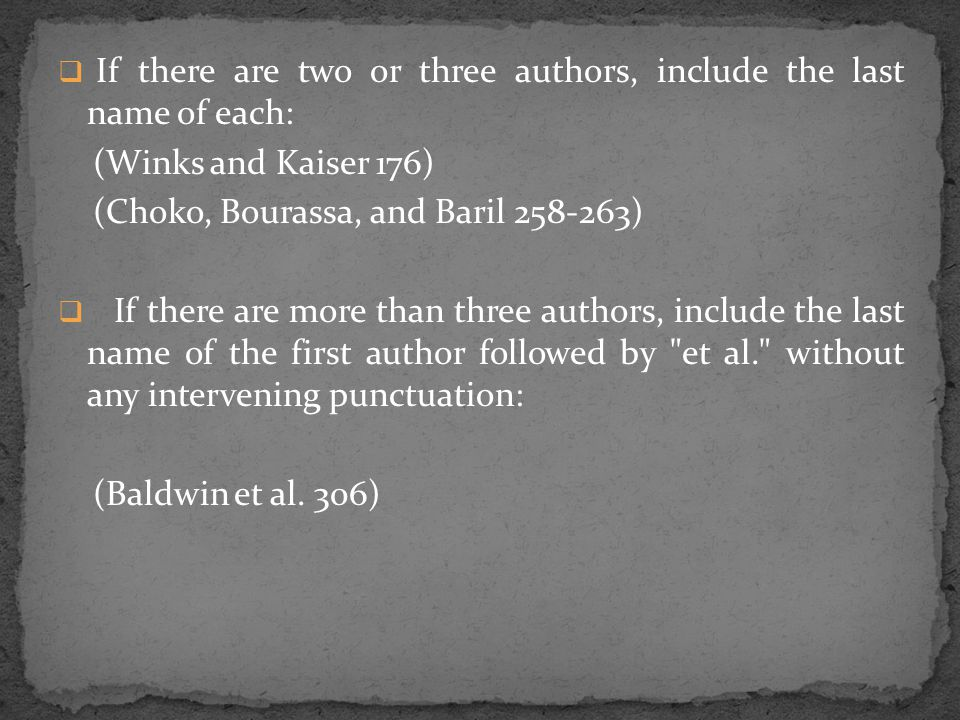  If there are two or three authors, include the last name of each: (Winks and Kaiser 176) (Choko, Bourassa, and Baril 258-263)  If there are more than three authors, include the last name of the first author followed by et al. without any intervening punctuation: (Baldwin et al.