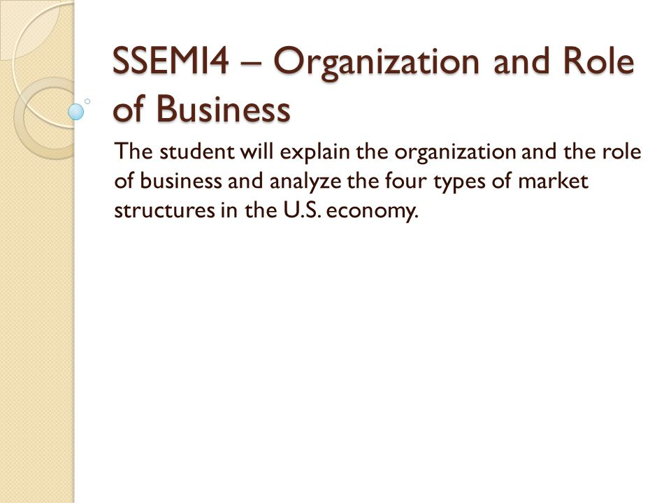 SSEMI4 – Organization and Role of Business The student will explain the organization and the role of business and analyze the four types of market structures in the U.S.