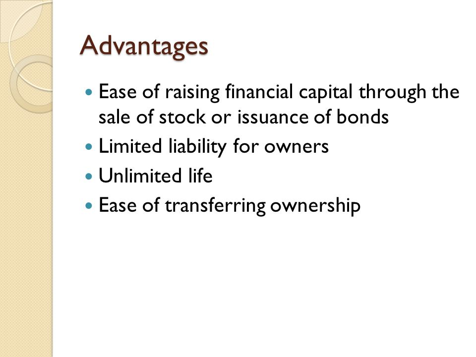 Advantages Ease of raising financial capital through the sale of stock or issuance of bonds Limited liability for owners Unlimited life Ease of transf