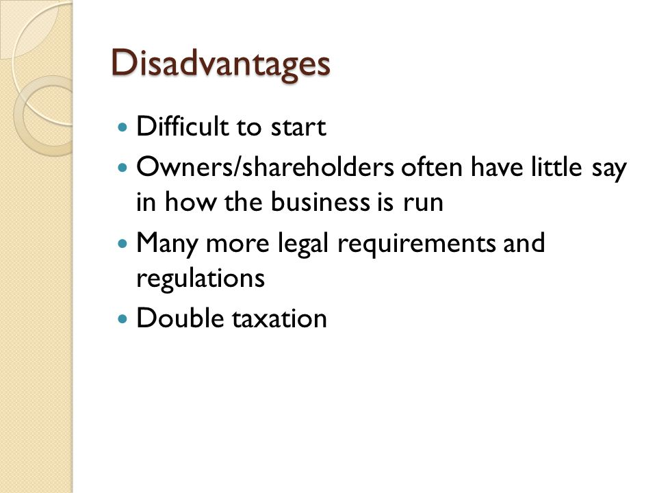 Disadvantages Difficult to start Owners/shareholders often have little say in how the business is run Many more legal requirements and regulations Dou