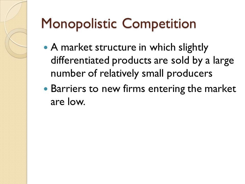 Monopolistic Competition A market structure in which slightly differentiated products are sold by a large number of relatively small producers Barrier