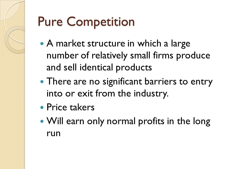 Pure Competition A market structure in which a large number of relatively small firms produce and sell identical products There are no significant barriers to entry into or exit from the industry.