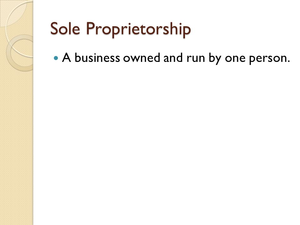 Sole Proprietorship A business owned and run by one person.