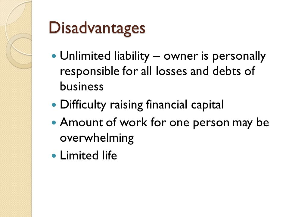 Disadvantages Unlimited liability – owner is personally responsible for all losses and debts of business Difficulty raising financial capital Amount of work for one person may be overwhelming Limited life