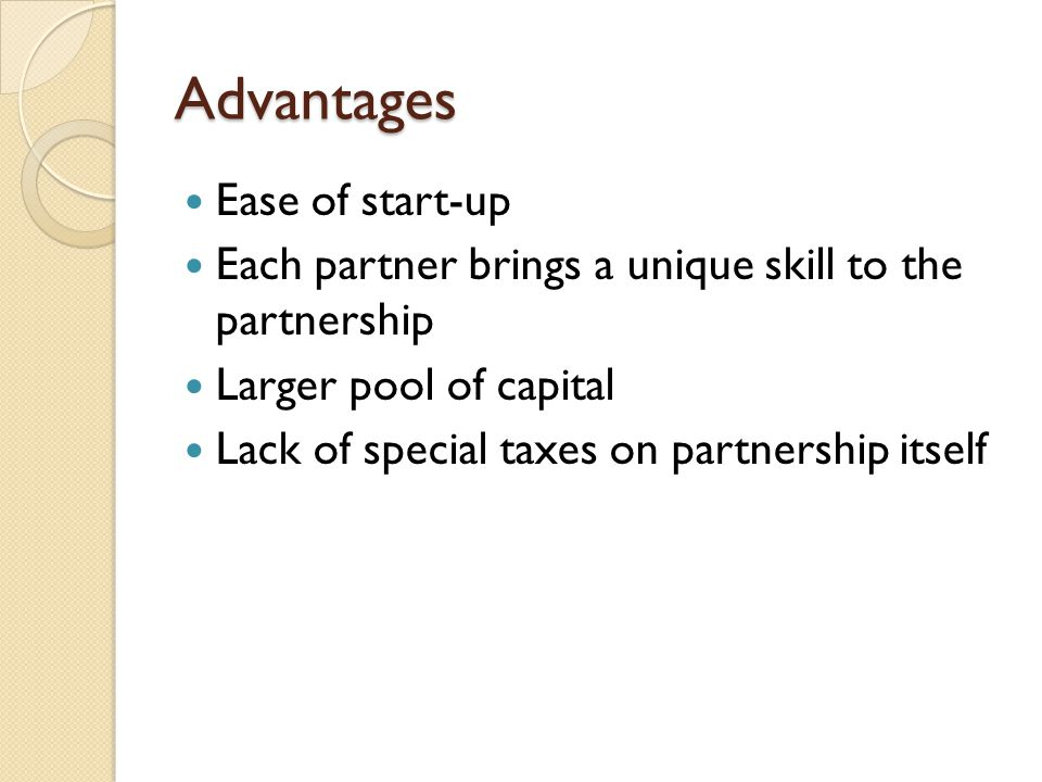 Advantages Ease of start-up Each partner brings a unique skill to the partnership Larger pool of capital Lack of special taxes on partnership itself