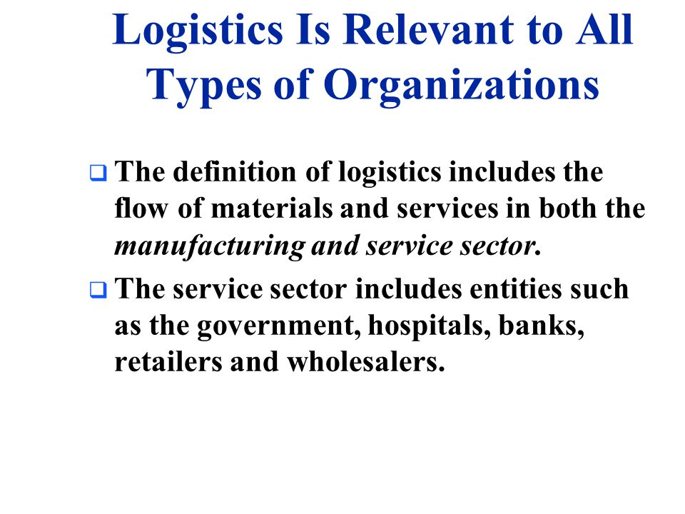Definition of Logistics Management  Logistics has been called by many names including the following: –Materials management –Physical distribution –Business logistics –Channel management –Distribution –Industrial logistics –Logistical management