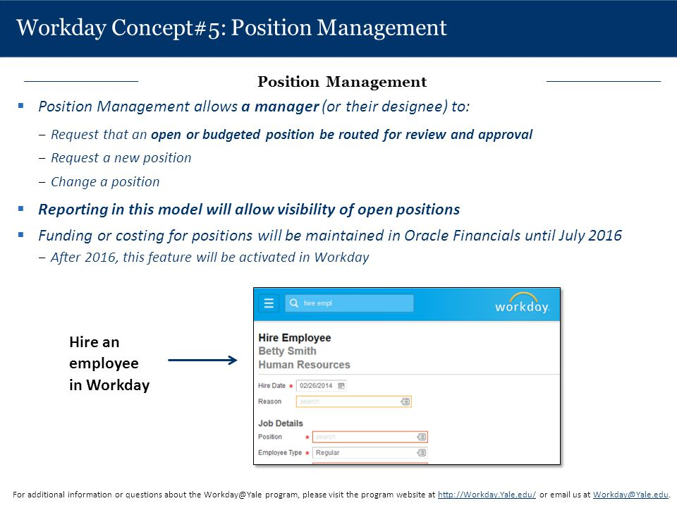 Workday Concept#5: Position Management  Position Management allows a manager (or their designee) to: ‒Request that an open or budgeted position be ro