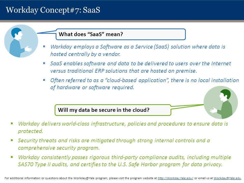 Workday Concept#7: SaaS  Workday employs a Software as a Service (SaaS) solution where data is hosted centrally by a vendor.  SaaS enables software
