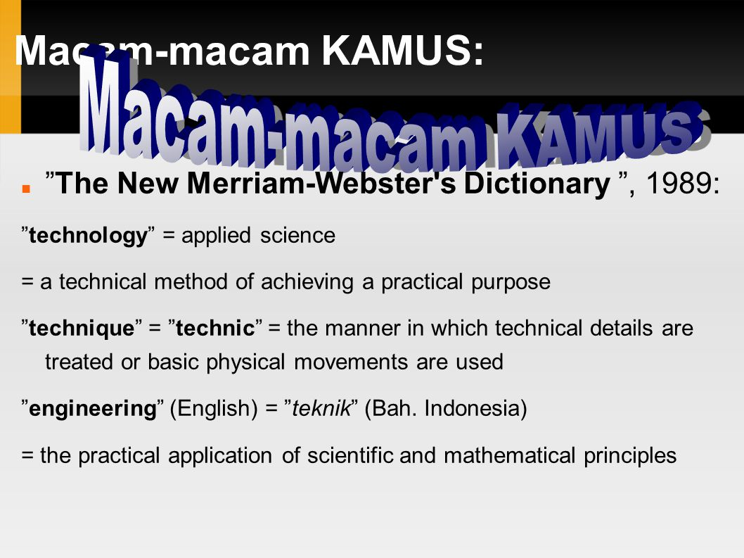 Macam-macam KAMUS: The New Merriam-Webster s Dictionary , 1989: technology = applied science = a technical method of achieving a practical purpose technique = technic = the manner in which technical details are treated or basic physical movements are used engineering (English) = teknik (Bah.